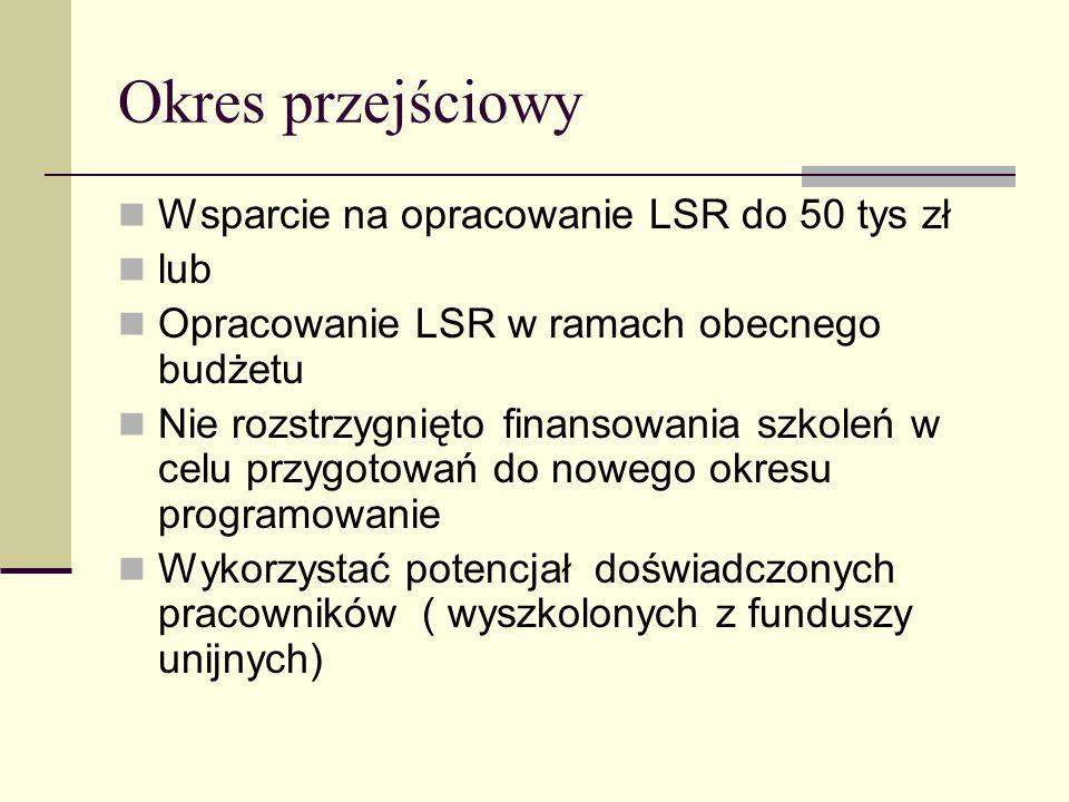 Okres przejściowy Wsparcie na opracowanie LSR do 50 tys zł lub Opracowanie LSR w ramach obecnego budżetu Nie rozstrzygnięto finansowania szkoleń w cel