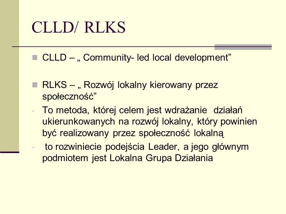 CLLD/ RLKS CLLD – Community- led local development RLKS – Rozwój lokalny kierowany przez społeczność - To metoda, której celem jest wdrażanie działań