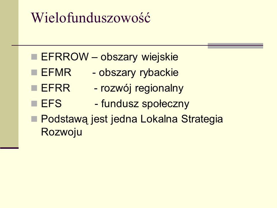 Wielofunduszowość EFRROW – obszary wiejskie EFMR - obszary rybackie EFRR - rozwój regionalny EFS - fundusz społeczny Podstawą jest jedna Lokalna Strat