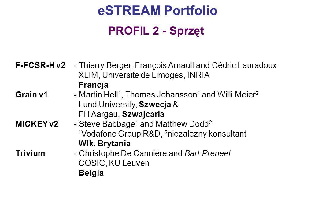 eSTREAM Portfolio F-FCSR-H v2- Thierry Berger, François Arnault and Cédric Lauradoux XLIM, Universite de Limoges, INRIA Francja Grain v1- Martin Hell 1, Thomas Johansson 1 and Willi Meier 2 Lund University, Szwecja & FH Aargau, Szwajcaria MICKEY v2 - Steve Babbage 1 and Matthew Dodd 2 1 Vodafone Group R&D, 2 niezalezny konsultant Wlk.