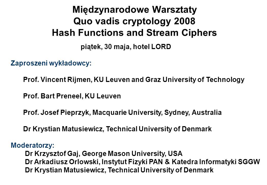 Międzynarodowe Warsztaty Quo vadis cryptology 2008 Hash Functions and Stream Ciphers piątek, 30 maja, hotel LORD Zaproszeni wykładowcy: Prof. Vincent