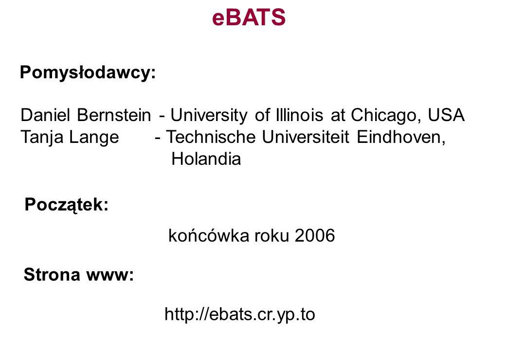 http://ebats.cr.yp.to Pomysłodawcy: Daniel Bernstein - University of Illinois at Chicago, USA Tanja Lange - Technische Universiteit Eindhoven, Holandi