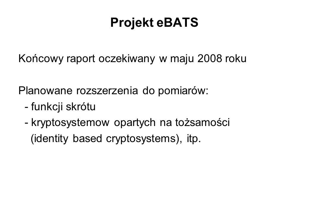 Projekt eBATS Końcowy raport oczekiwany w maju 2008 roku Planowane rozszerzenia do pomiarów: - funkcji skrótu - kryptosystemow opartych na tożsamości
