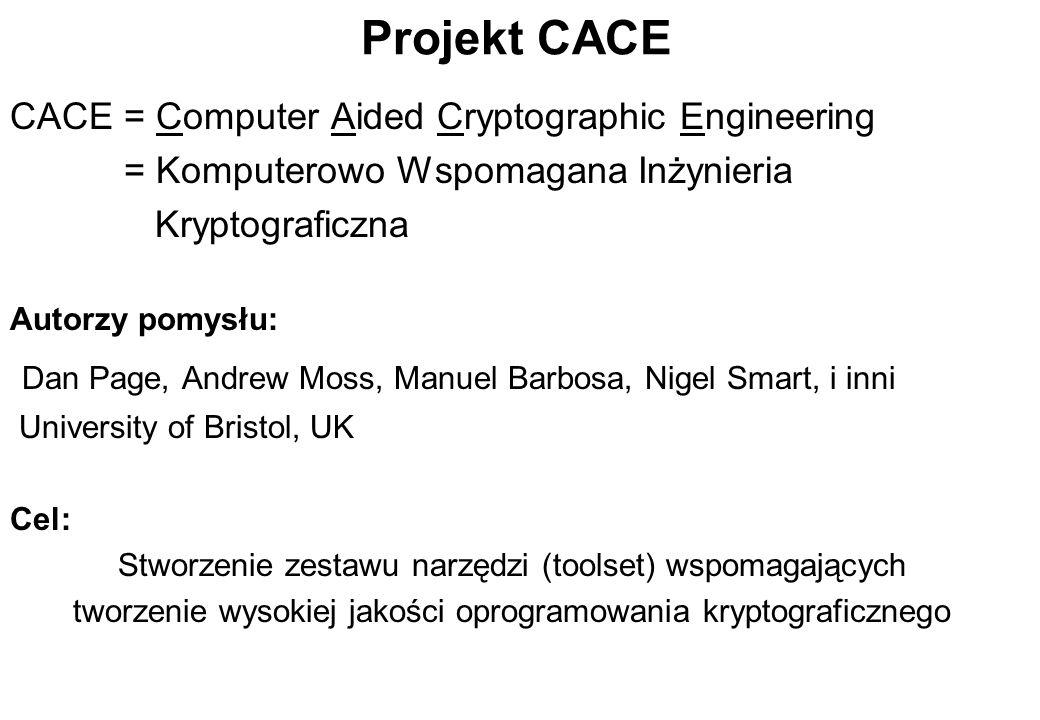 Projekt CACE CACE = Computer Aided Cryptographic Engineering = Komputerowo Wspomagana Inżynieria Kryptograficzna Autorzy pomysłu: Dan Page, Andrew Mos