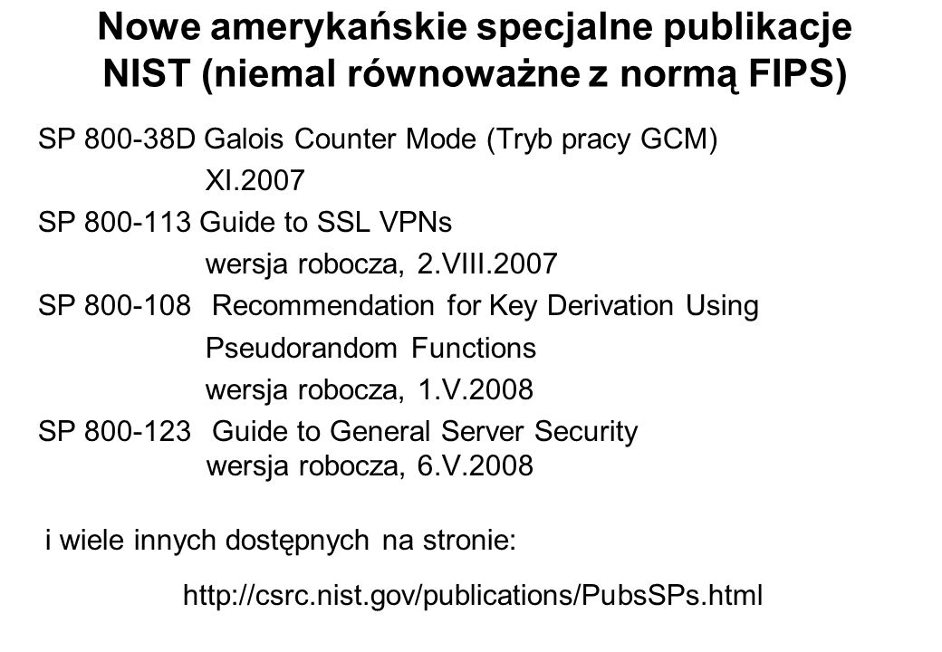 Nowe amerykańskie specjalne publikacje NIST (niemal równoważne z normą FIPS) SP 800-38D Galois Counter Mode (Tryb pracy GCM) XI.2007 SP 800-113 Guide to SSL VPNs wersja robocza, 2.VIII.2007 SP 800-108Recommendation for Key Derivation Using Pseudorandom Functions wersja robocza, 1.V.2008 SP 800-123Guide to General Server Security wersja robocza, 6.V.2008 http://csrc.nist.gov/publications/PubsSPs.html i wiele innych dostępnych na stronie: