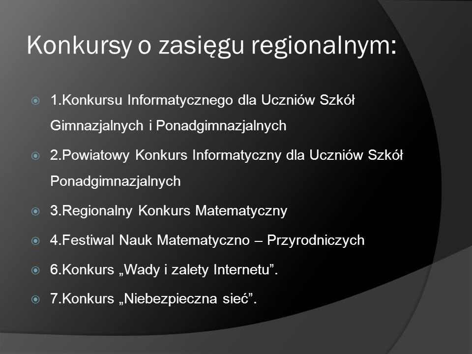 Konkursy o zasięgu regionalnym: 1.Konkursu Informatycznego dla Uczniów Szkół Gimnazjalnych i Ponadgimnazjalnych 2.Powiatowy Konkurs Informatyczny dla
