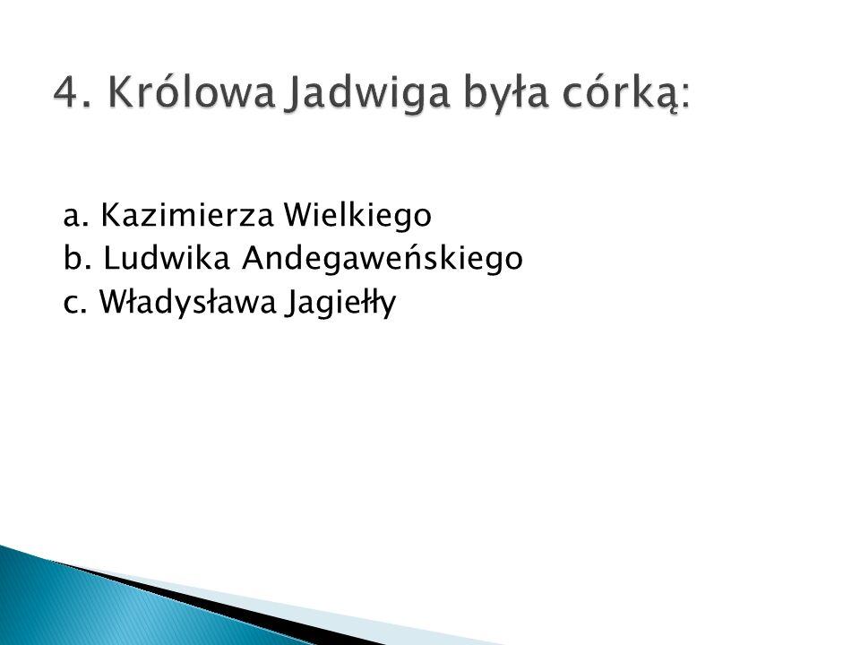 a. Kazimierza Wielkiego b. Ludwika Andegaweńskiego c. Władysława Jagiełły