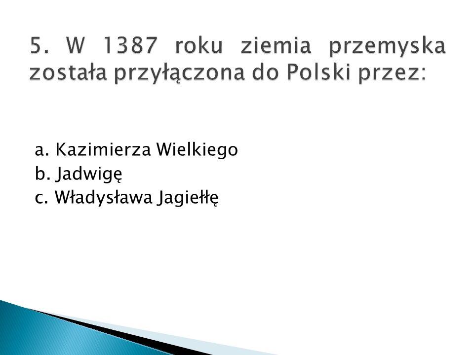 a. Kazimierza Wielkiego b. Jadwigę c. Władysława Jagiełłę