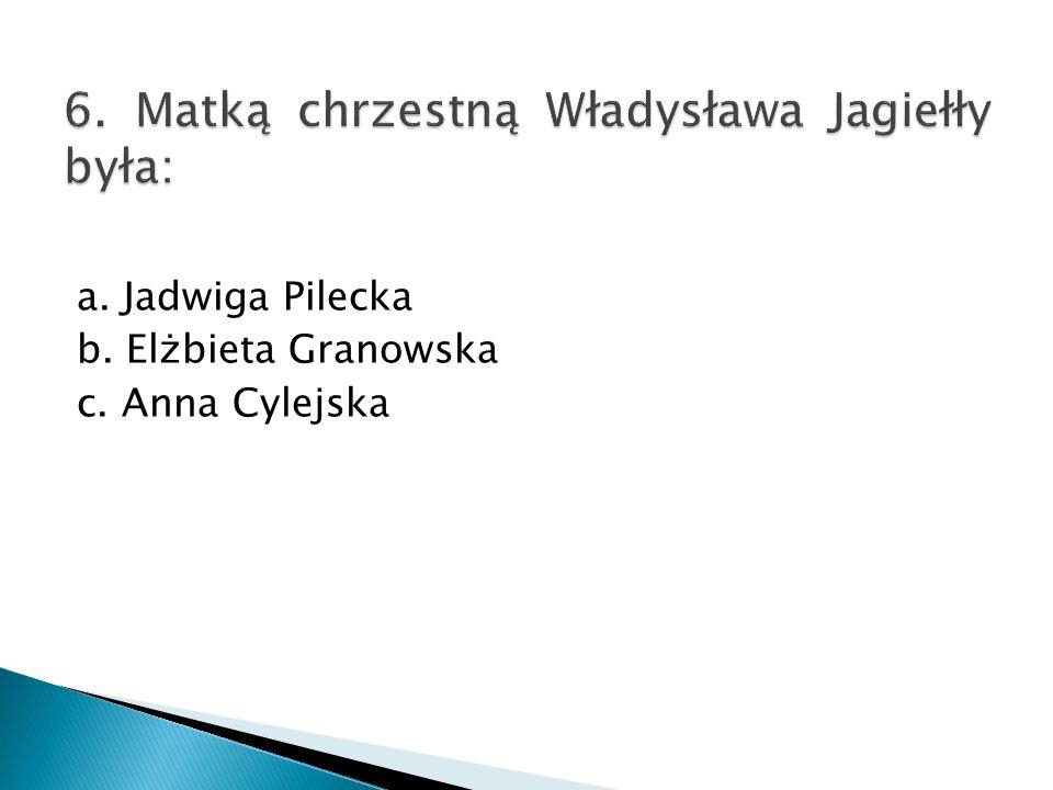a. Jadwiga Pilecka b. Elżbieta Granowska c. Anna Cylejska