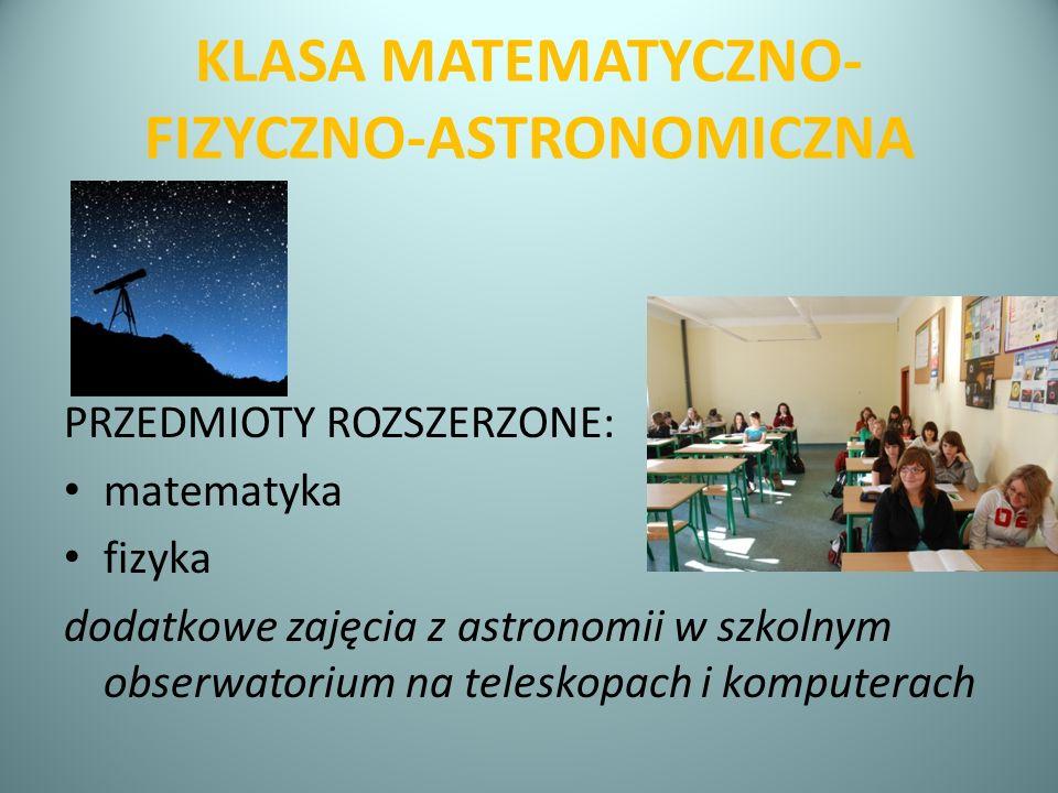 KLASA MATEMATYCZNO- FIZYCZNO-ASTRONOMICZNA PRZEDMIOTY ROZSZERZONE: matematyka fizyka dodatkowe zajęcia z astronomii w szkolnym obserwatorium na telesk