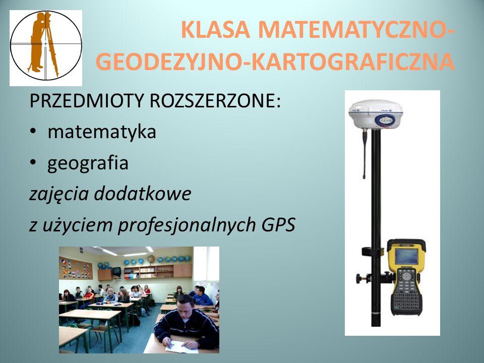 KLASA MATEMATYCZNO- GEODEZYJNO-KARTOGRAFICZNA PRZEDMIOTY ROZSZERZONE: matematyka geografia zajęcia dodatkowe z użyciem profesjonalnych GPS