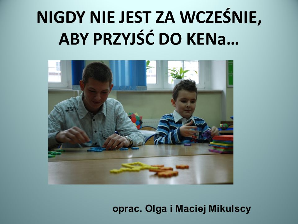 NIGDY NIE JEST ZA WCZEŚNIE, ABY PRZYJŚĆ DO KENa… oprac. Olga i Maciej Mikulscy