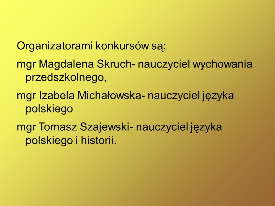 Organizatorami konkursów są: mgr Magdalena Skruch- nauczyciel wychowania przedszkolnego, mgr Izabela Michałowska- nauczyciel języka polskiego mgr Toma