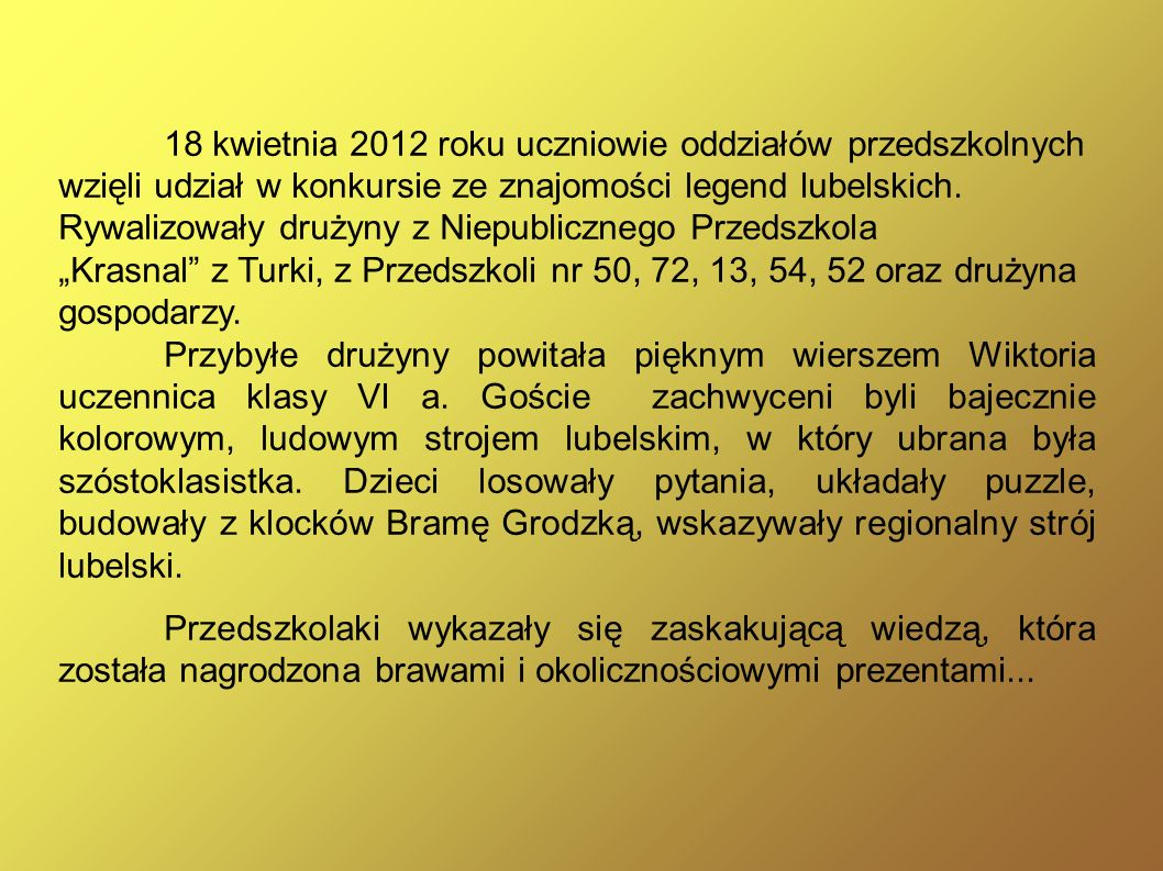 18 kwietnia 2012 roku uczniowie oddziałów przedszkolnych wzięli udział w konkursie ze znajomości legend lubelskich. Rywalizowały drużyny z Niepubliczn