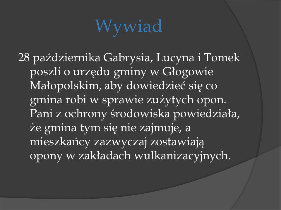 Wywiad 28 października Gabrysia, Lucyna i Tomek poszli o urzędu gminy w Głogowie Małopolskim, aby dowiedzieć się co gmina robi w sprawie zużytych opon