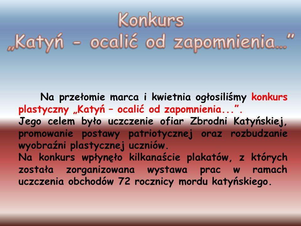 Na przełomie marca i kwietnia ogłosiliśmy konkurs plastyczny Katyń – ocalić od zapomnienia.... Jego celem było uczczenie ofiar Zbrodni Katyńskiej, pro