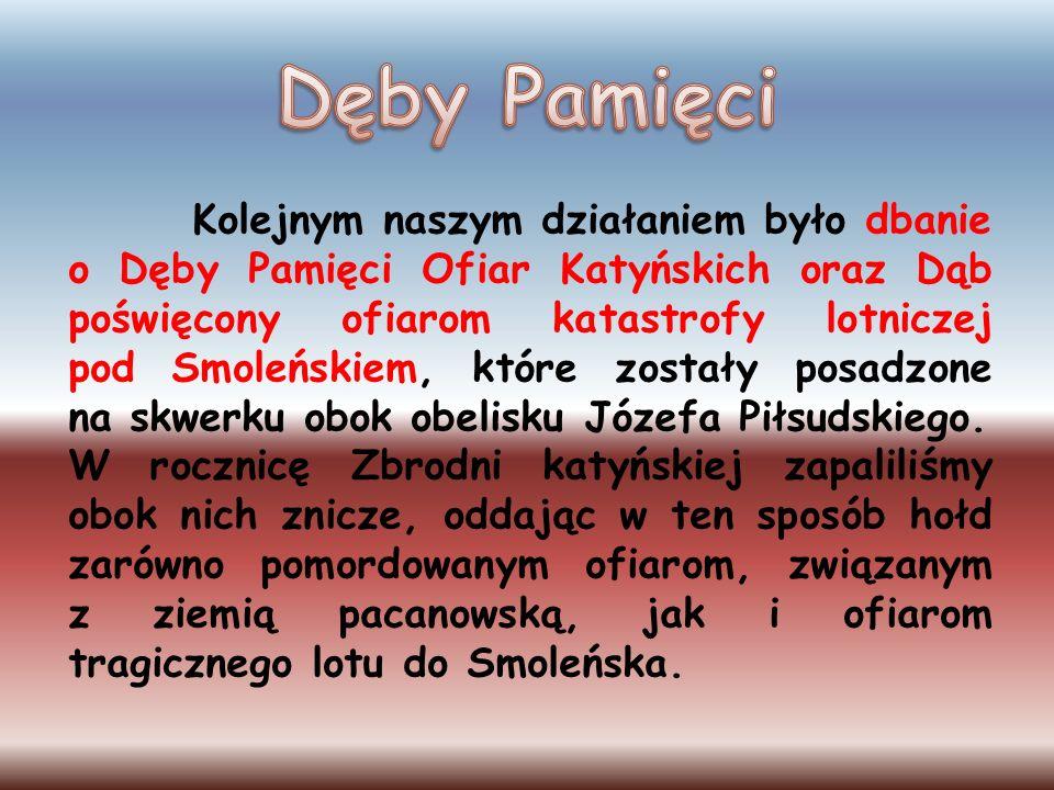 Kolejnym naszym działaniem było dbanie o Dęby Pamięci Ofiar Katyńskich oraz Dąb poświęcony ofiarom katastrofy lotniczej pod Smoleńskiem, które zostały