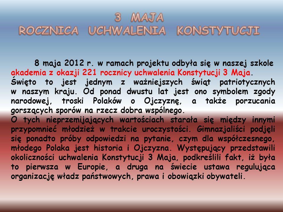 8 maja 2012 r. w ramach projektu odbyła się w naszej szkole akademia z okazji 221 rocznicy uchwalenia Konstytucji 3 Maja. Święto to jest jednym z ważn