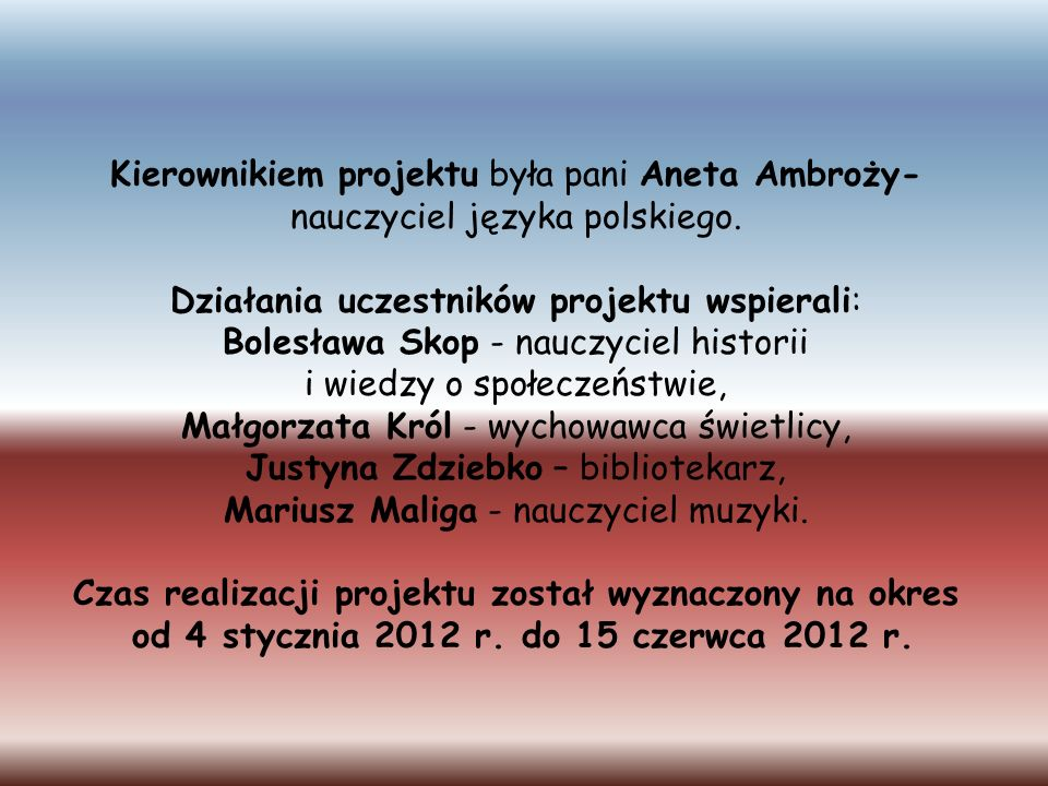 Kierownikiem projektu była pani Aneta Ambroży- nauczyciel języka polskiego. Działania uczestników projektu wspierali: Bolesława Skop - nauczyciel hist
