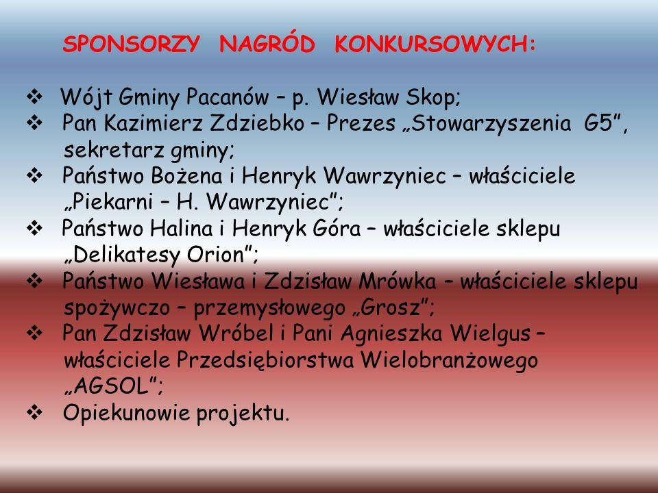 SPONSORZY NAGRÓD KONKURSOWYCH: Wójt Gminy Pacanów – p. Wiesław Skop; Pan Kazimierz Zdziebko – Prezes Stowarzyszenia G5, sekretarz gminy; Państwo Bożen