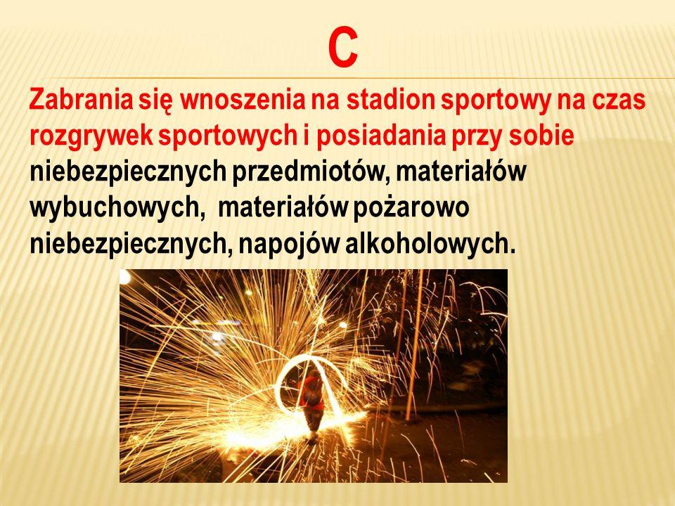 C Zabrania się wnoszenia na stadion sportowy na czas rozgrywek sportowych i posiadania przy sobie niebezpiecznych przedmiotów, materiałów wybuchowych,