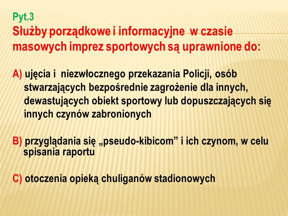 Pyt.3 Służby porządkowe i informacyjne w czasie masowych imprez sportowych są uprawnione do: A) ujęcia i niezwłocznego przekazania Policji, osób stwar
