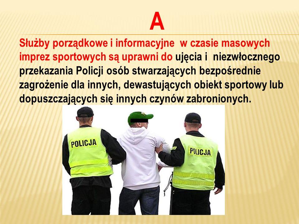 A Służby porządkowe i informacyjne w czasie masowych imprez sportowych są uprawni do ujęcia i niezwłocznego przekazania Policji osób stwarzających bez