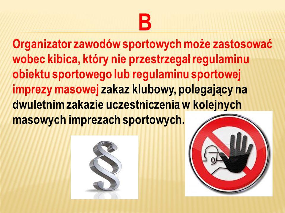 B Organizator zawodów sportowych może zastosować wobec kibica, który nie przestrzegał regulaminu obiektu sportowego lub regulaminu sportowej imprezy m
