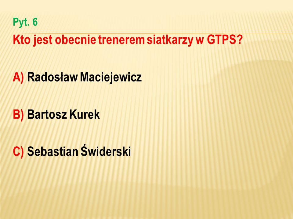 Pyt. 6 Kto jest obecnie trenerem siatkarzy w GTPS? A) Radosław Maciejewicz B) Bartosz Kurek C) Sebastian Świderski