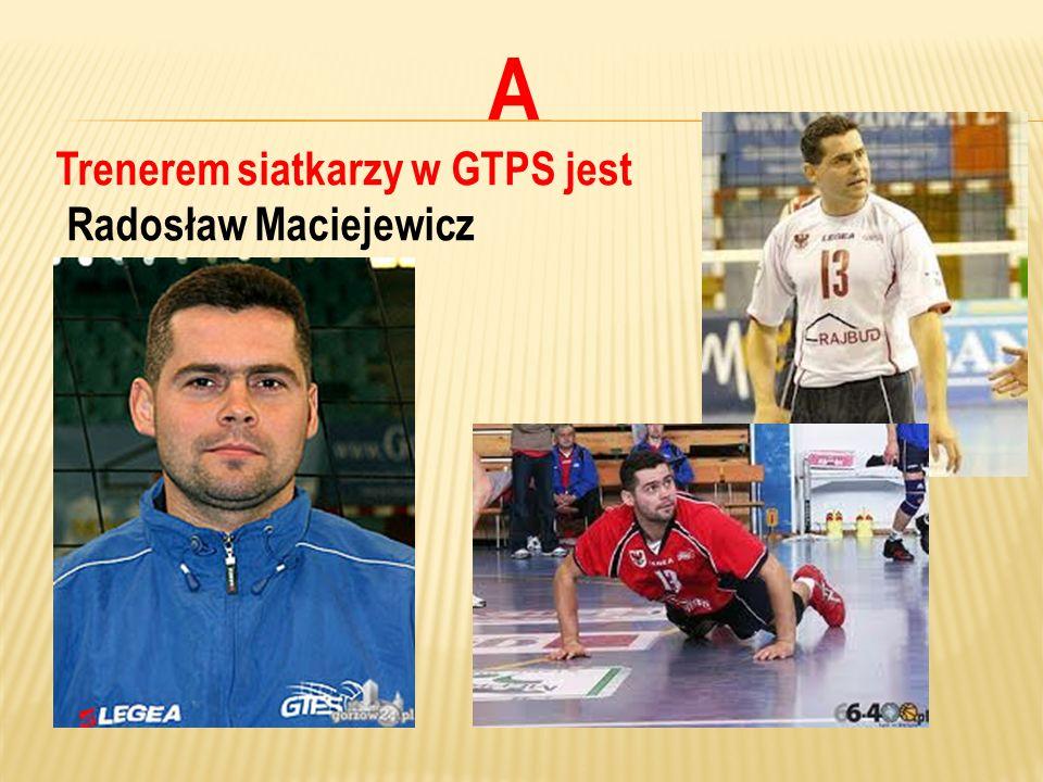 A Trenerem siatkarzy w GTPS jest Radosław Maciejewicz