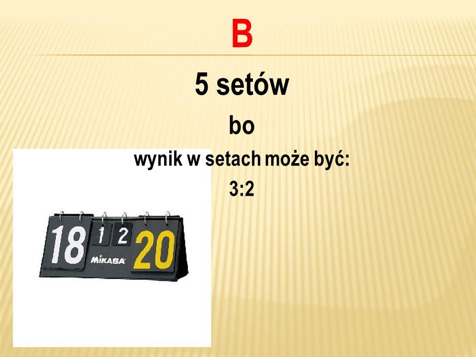 B 5 setów bo wynik w setach może być: 3:2