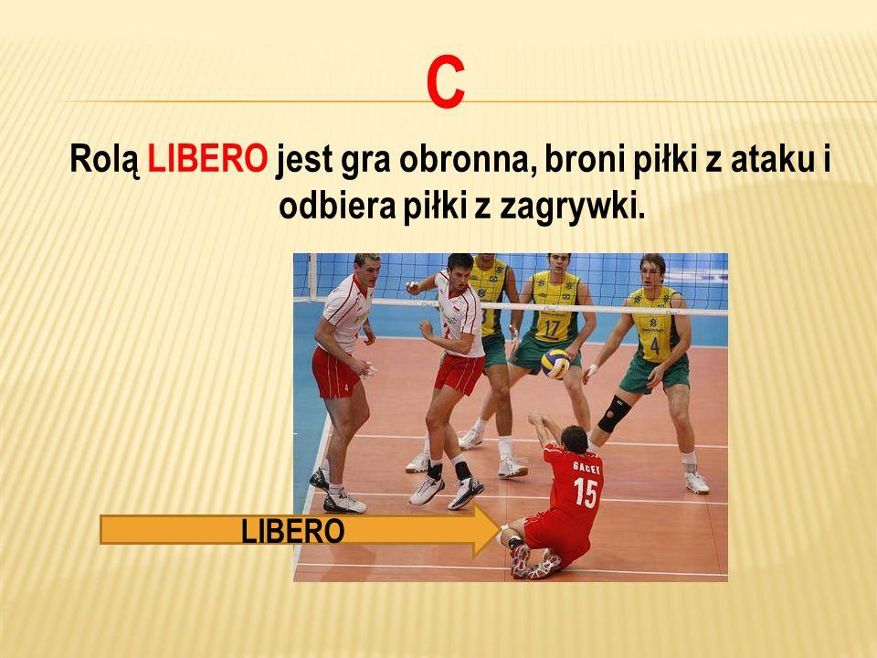 C Rolą LIBERO jest gra obronna, broni piłki z ataku i odbiera piłki z zagrywki. LIBERO