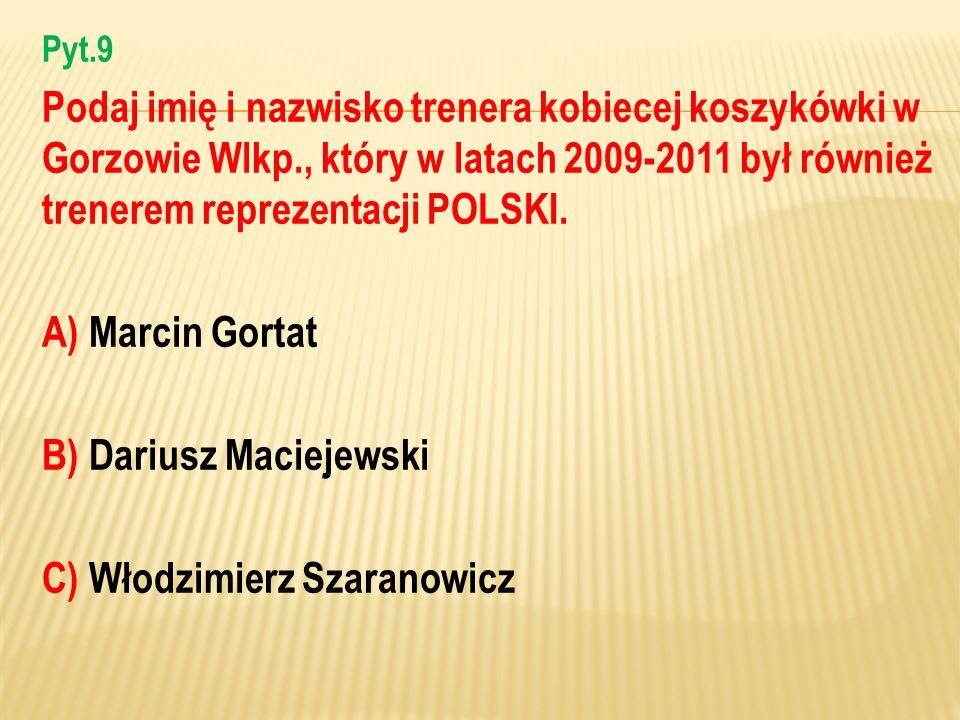 Pyt.9 Podaj imię i nazwisko trenera kobiecej koszykówki w Gorzowie Wlkp., który w latach 2009-2011 był również trenerem reprezentacji POLSKI. A) Marci