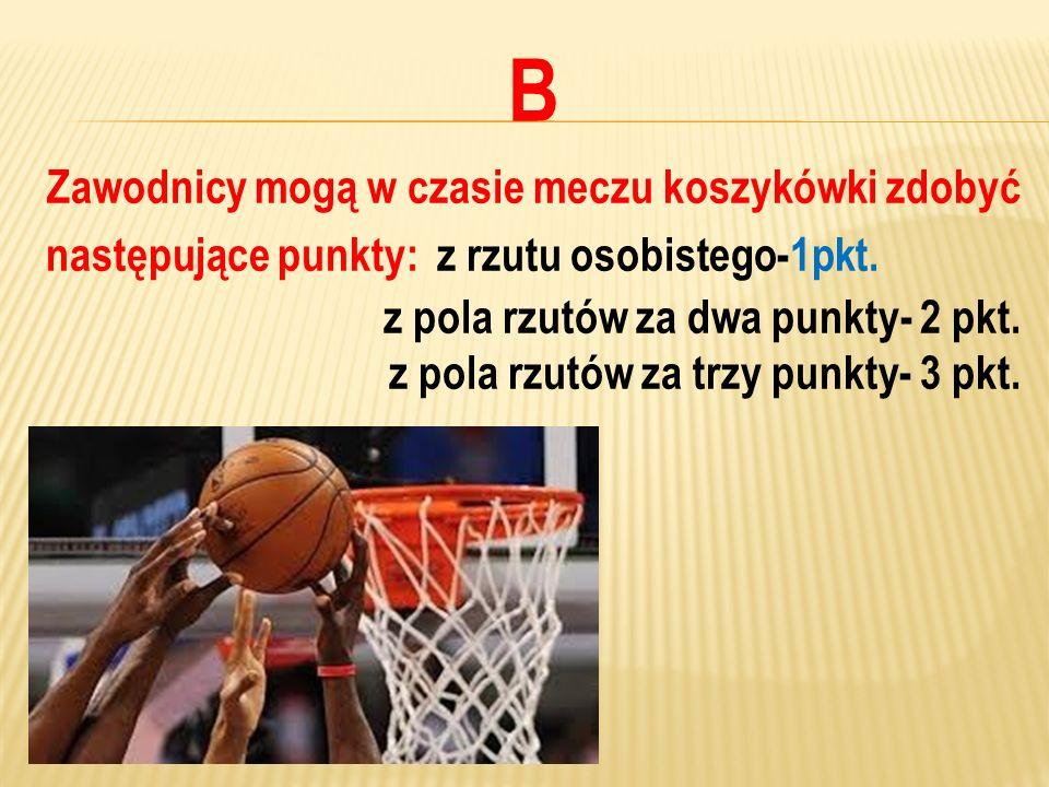 B Zawodnicy mogą w czasie meczu koszykówki zdobyć następujące punkty: z rzutu osobistego-1pkt. z pola rzutów za dwa punkty- 2 pkt. z pola rzutów za tr
