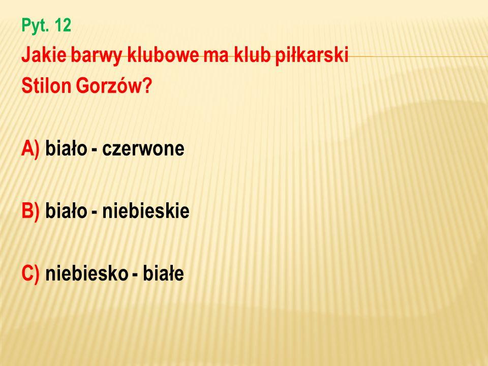 Pyt. 12 Jakie barwy klubowe ma klub piłkarski Stilon Gorzów? A) biało - czerwone B) biało - niebieskie C) niebiesko - białe