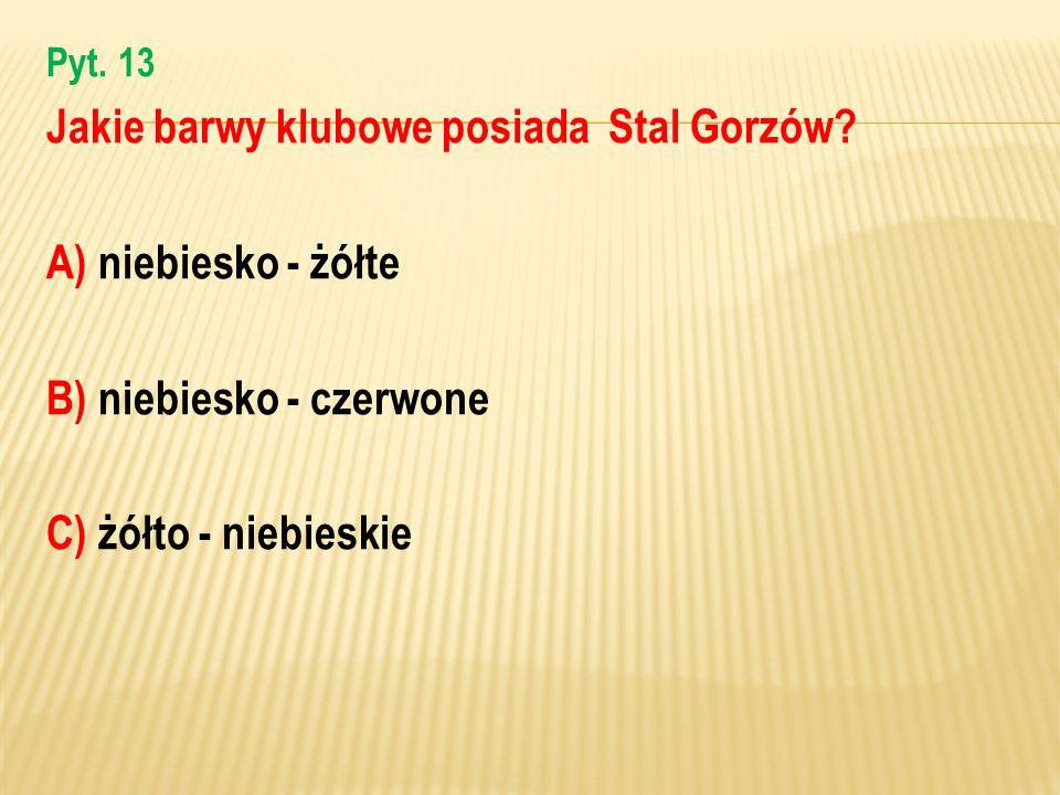 Pyt. 13 Jakie barwy klubowe posiada Stal Gorzów? A) niebiesko - żółte B) niebiesko - czerwone C) żółto - niebieskie