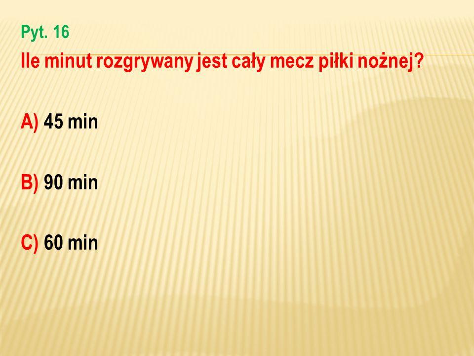 Pyt. 16 Ile minut rozgrywany jest cały mecz piłki nożnej? A) 45 min B) 90 min C) 60 min