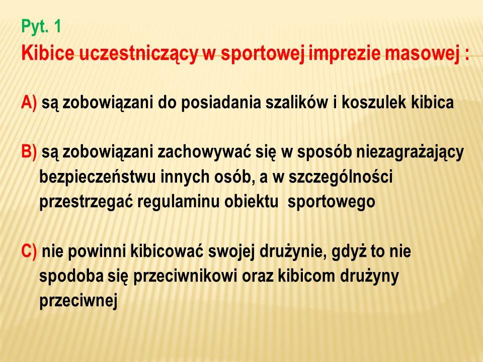 Pyt. 1 Kibice uczestniczący w sportowej imprezie masowej : A) są zobowiązani do posiadania szalików i koszulek kibica B) są zobowiązani zachowywać się