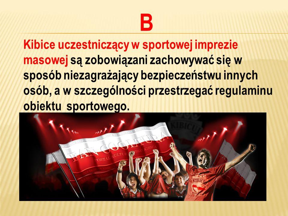 B Kibice uczestniczący w sportowej imprezie masowej są zobowiązani zachowywać się w sposób niezagrażający bezpieczeństwu innych osób, a w szczególnośc
