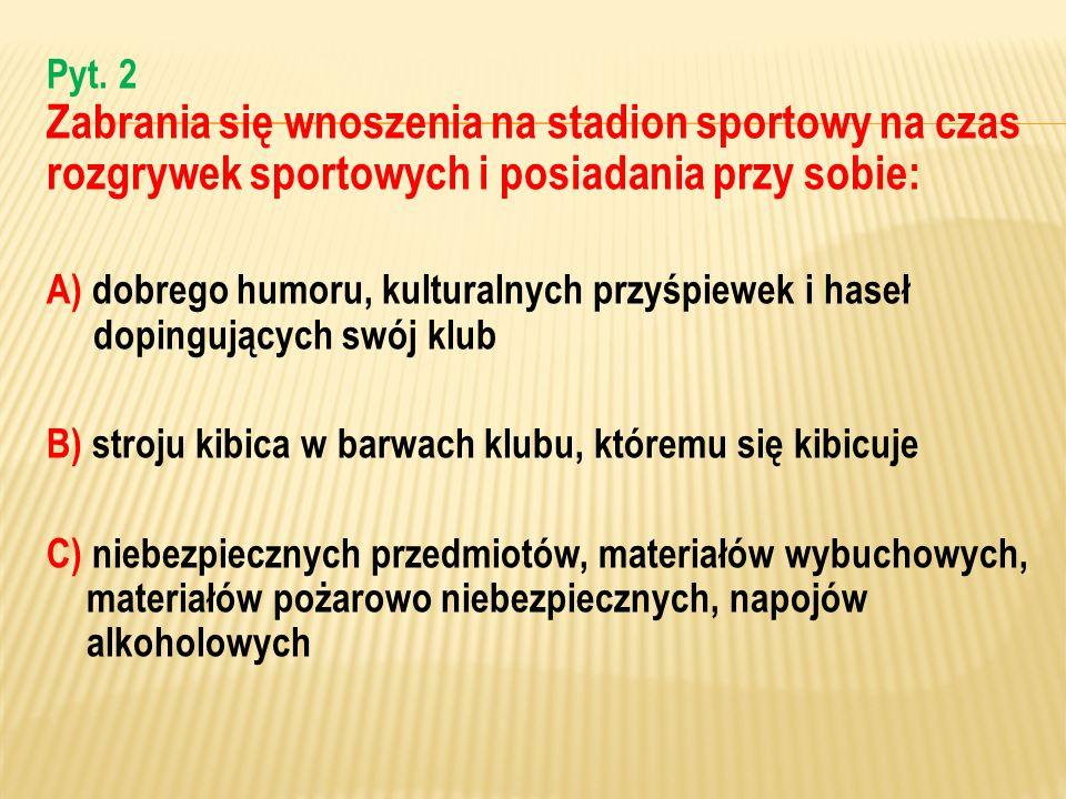 Pyt. 2 Zabrania się wnoszenia na stadion sportowy na czas rozgrywek sportowych i posiadania przy sobie: A) dobrego humoru, kulturalnych przyśpiewek i