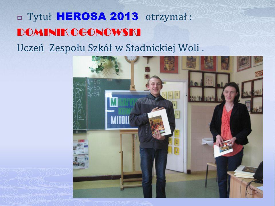 Tytuł HEROSA 2013 otrzymał : DOMINIK OGONOWSKI Uczeń Zespołu Szkół w Stadnickiej Woli.