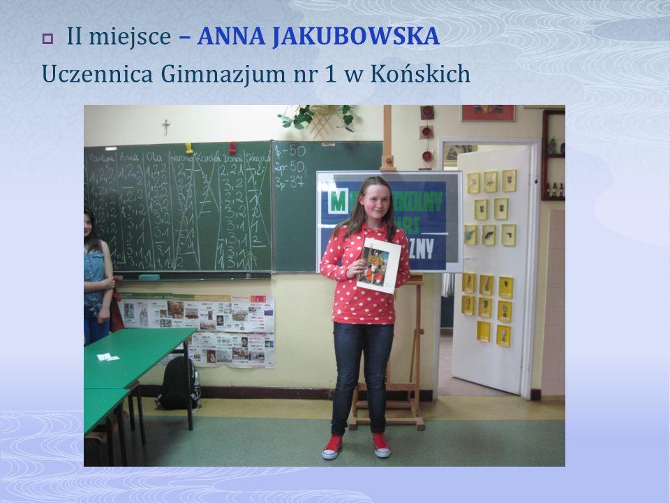 II miejsce – ANNA JAKUBOWSKA Uczennica Gimnazjum nr 1 w Końskich