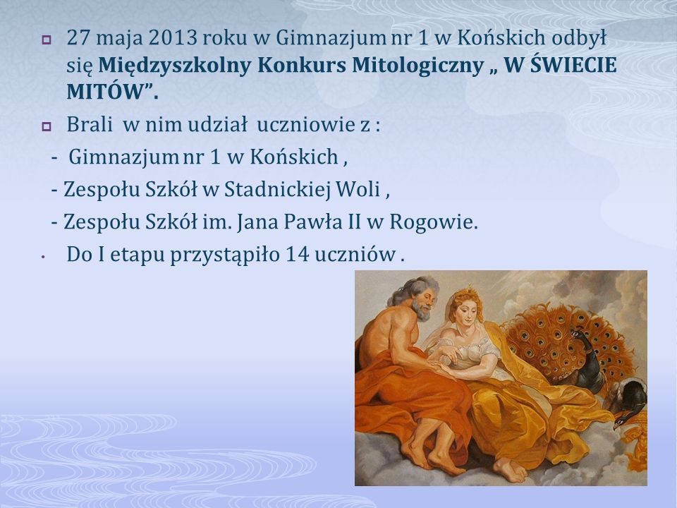 27 maja 2013 roku w Gimnazjum nr 1 w Końskich odbył się Międzyszkolny Konkurs Mitologiczny W ŚWIECIE MITÓW. Brali w nim udział uczniowie z : - Gimnazj
