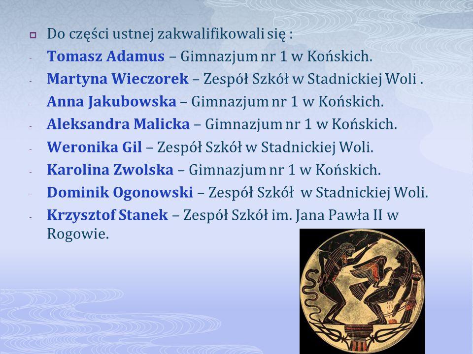 Do części ustnej zakwalifikowali się : - Tomasz Adamus – Gimnazjum nr 1 w Końskich. - Martyna Wieczorek – Zespół Szkół w Stadnickiej Woli. - Anna Jaku