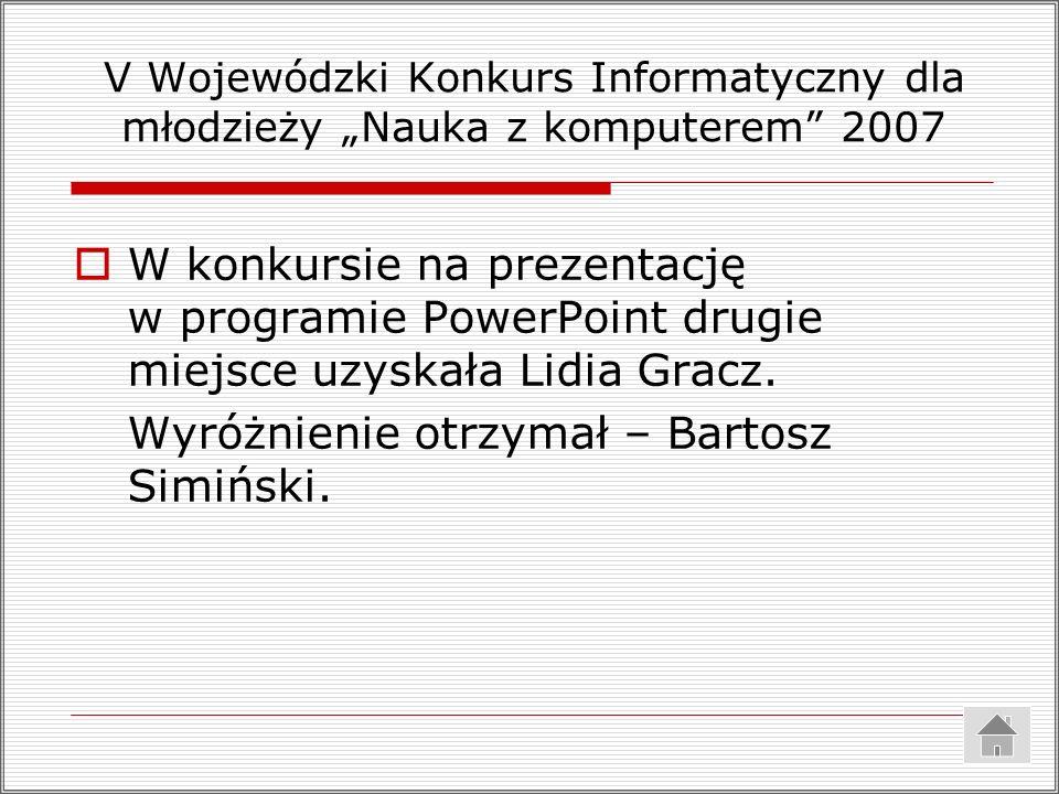 V Wojewódzki Konkurs Informatyczny dla młodzieży Nauka z komputerem 2007 W konkursie na prezentację w programie PowerPoint drugie miejsce uzyskała Lidia Gracz.