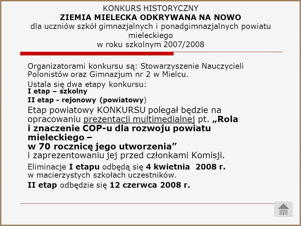 KONKURS HISTORYCZNY ZIEMIA MIELECKA ODKRYWANA NA NOWO dla uczniów szkół gimnazjalnych i ponadgimnazjalnych powiatu mieleckiego w roku szkolnym 2007/2008 Organizatorami konkursu są: Stowarzyszenie Nauczycieli Polonistów oraz Gimnazjum nr 2 w Mielcu.