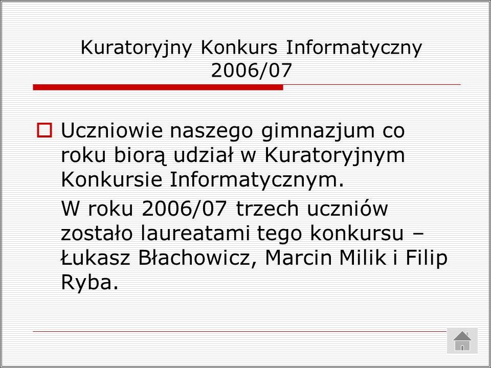 Kuratoryjny Konkurs Informatyczny 2006/07 Uczniowie naszego gimnazjum co roku biorą udział w Kuratoryjnym Konkursie Informatycznym. W roku 2006/07 trz