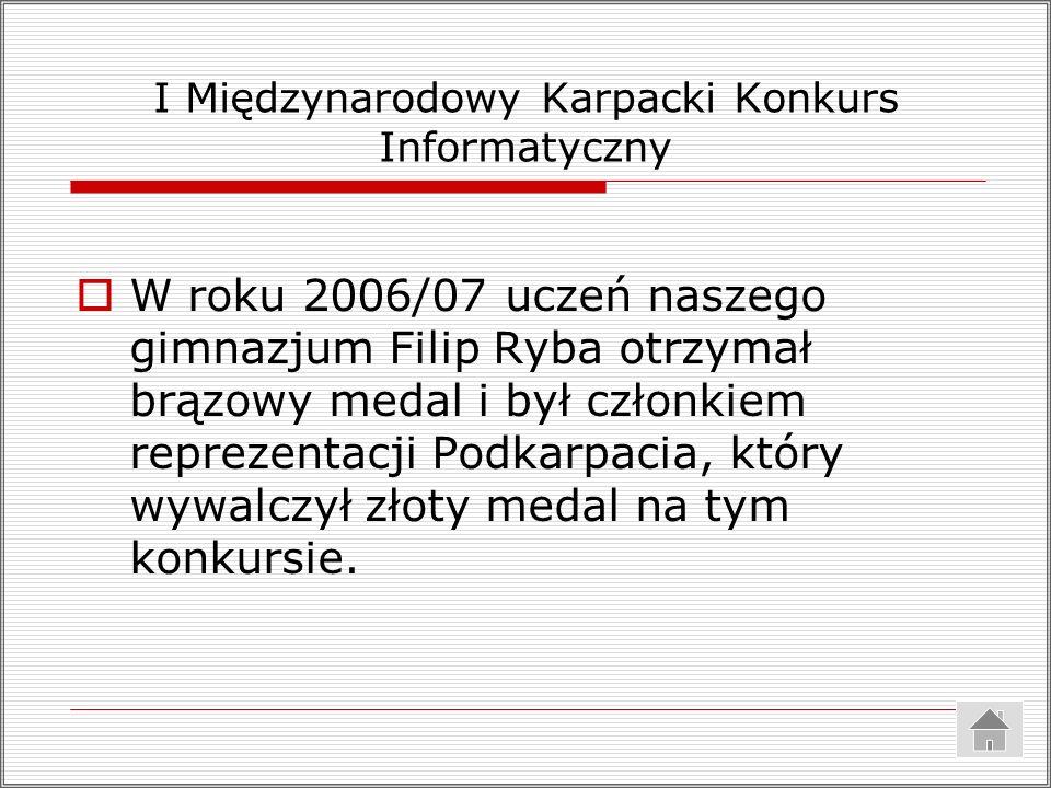 I Międzynarodowy Karpacki Konkurs Informatyczny W roku 2006/07 uczeń naszego gimnazjum Filip Ryba otrzymał brązowy medal i był członkiem reprezentacji Podkarpacia, który wywalczył złoty medal na tym konkursie.