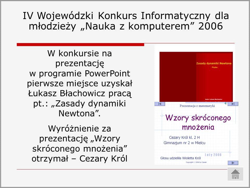 IV Wojewódzki Konkurs Informatyczny dla młodzieży Nauka z komputerem 2006 W konkursie na prezentację w programie PowerPoint pierwsze miejsce uzyskał Łukasz Błachowicz pracą pt.: Zasady dynamiki Newtona.