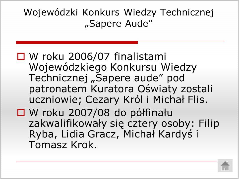 Wojewódzki Konkurs Wiedzy Technicznej Sapere Aude W roku 2006/07 finalistami Wojewódzkiego Konkursu Wiedzy Technicznej Sapere aude pod patronatem Kura